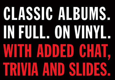 Classic albums. In full. On vinyl. With added chat, trivia and slides.